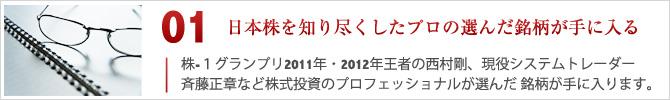 01.日本株を知り尽くしたプロの選んだ銘柄が手に入る。株-1グランプリ2011、2012年王者の西村剛、現役システムトレーダー斉藤正章など株式投資のプロフェッショナルが選んだ銘柄が手に入ります。